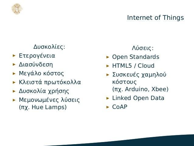 Internet of Things Δυσκολίες: ▶ Ετερογένεια ▶ Διασύνδεση ▶ Μεγάλο κόστος ▶ Κλειστά πρωτόκολλα ▶ Δυσκολία χρήσης ▶ Μεμονωμέ...