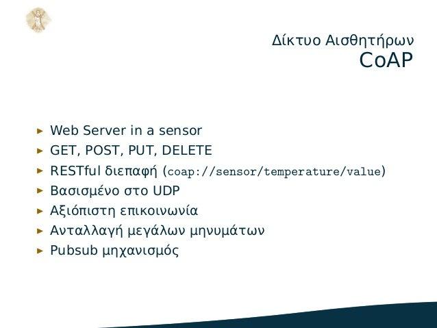 Δίκτυο Αισθητήρων CoAP ▶ Web Server in a sensor ▶ GET, POST, PUT, DELETE ▶ RESTful διεπαφή (coap://sensor/temperature/valu...