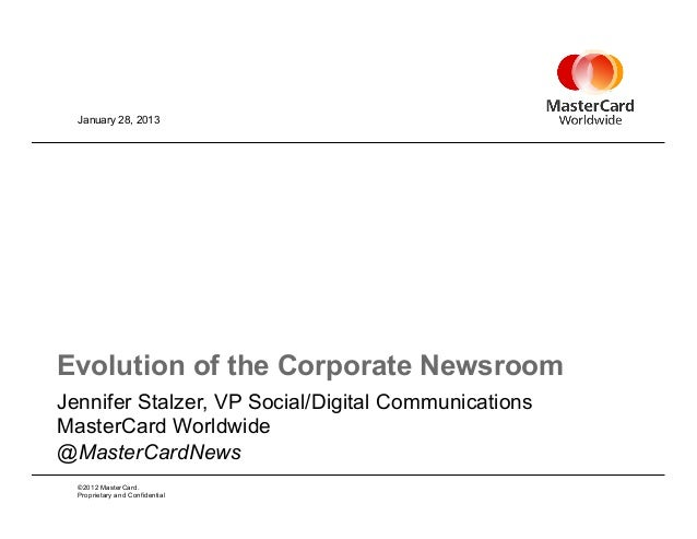 January 28, 2013Evolution of the Corporate NewsroomJennifer Stalzer, VP Social/Digital CommunicationsMasterCard Worldwide@...