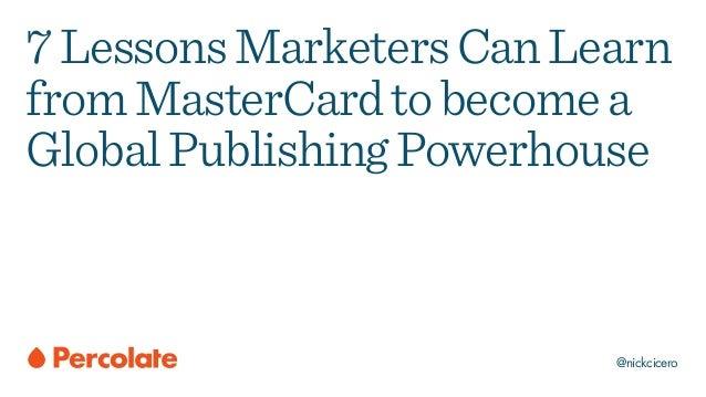 @nickcicero 7LessonsMarketersCanLearn fromMasterCardtobecomea GlobalPublishingPowerhouse