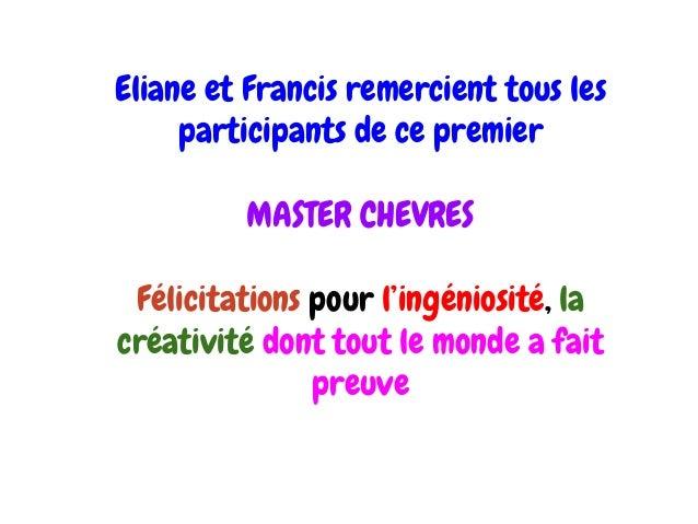 Eliane et Francis remercient tous les participants de ce premier MASTER CHEVRES Félicitations pour l'ingéniosité, la créat...