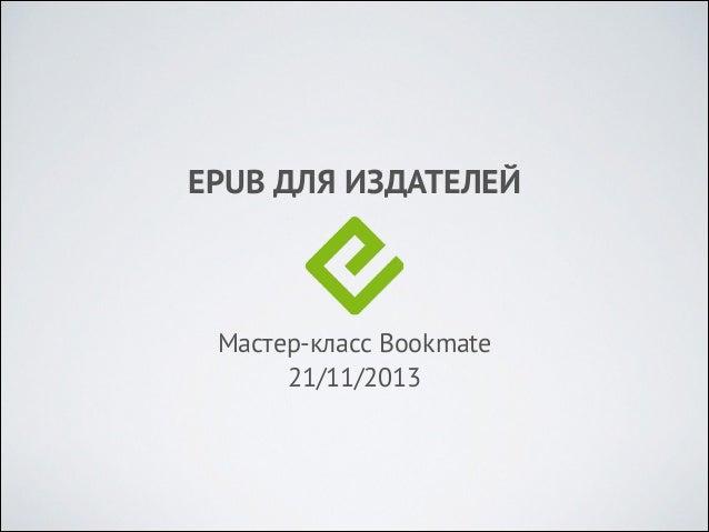 EPUB ДЛЯ ИЗДАТЕЛЕЙ  Мастер-класс Bookmate 21/11/2013