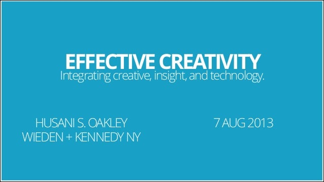 EFFECTIVE CREATIVITY  Integrating creative, insight, and technology.  HUSANI S. OAKLEY WIEDEN + KENNEDY NY  7 AUG 2013