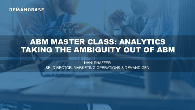 ABM MASTER CLASS: ANALYTICS TAKING THE AMBIGUITY OUT OF ABM NANI SHAFFER SR. DIRECTOR, MARKETING OPERATIONS & DEMAND GEN