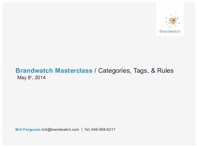 Brandwatch Masterclass / Categories, Tags, & Rules Brit Ferguson brit@brandwatch.com | Tel: 646-568-6217 May 8th , 2014