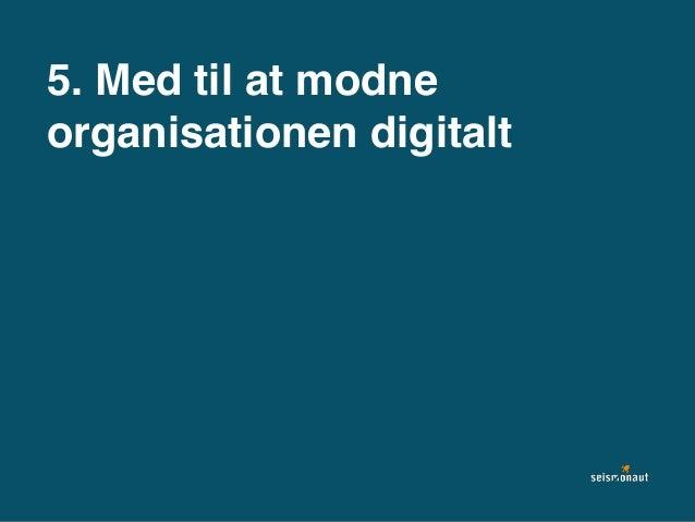 5. Med til at modne organisationen digitalt