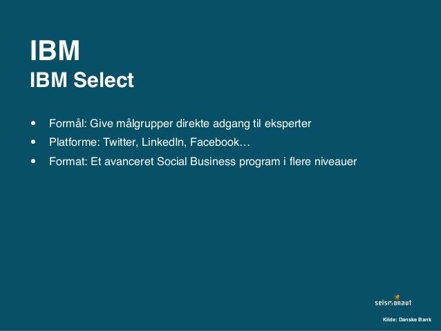 IBM IBM Select • Formål: Give målgrupper direkte adgang til eksperter • Platforme: Twitter, LinkedIn, Facebook… • Format: ...