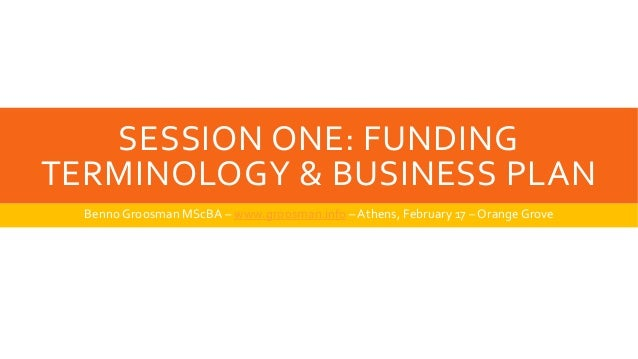 SESSION ONE: FUNDING TERMINOLOGY & BUSINESS PLAN Benno Groosman MScBA – www.groosman.info –Athens, February 17 – OrangeGro...