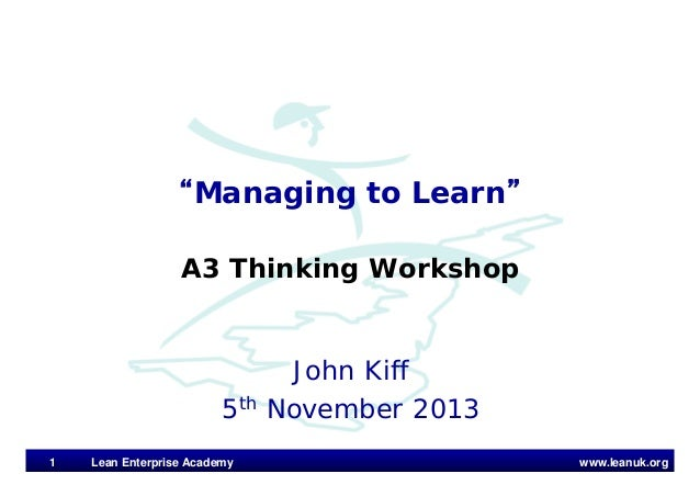 "www.leanuk.org John Kiff 5th November 2013 ""Managing to Learn"" A3 Thinking Workshop Lean Enterprise Academy1"