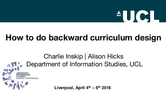 How to do backward curriculum design Charlie Inskip | Alison Hicks Department of Information Studies, UCL Liverpool, April...