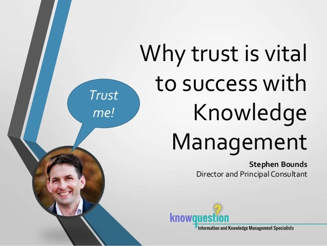Why trust is vital to success with Knowledge Management Stephen Bounds Director and PrincipalConsultant Trust me!