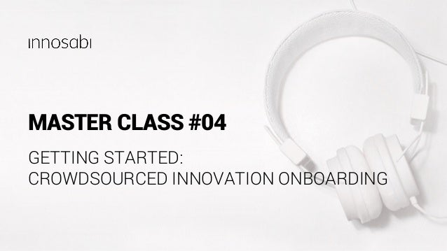 MASTER CLASS #04 GETTING STARTED: CROWDSOURCED INNOVATION ONBOARDING