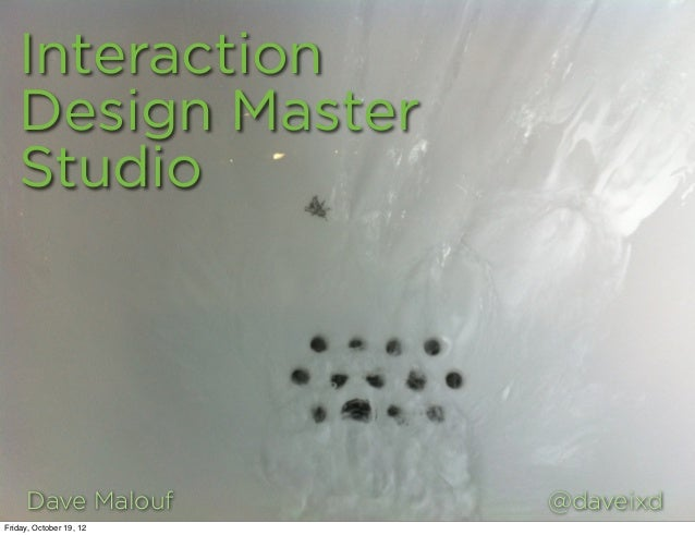 Interaction   Design Master   Studio     Dave Malouf         @daveixdFriday, October 19, 12