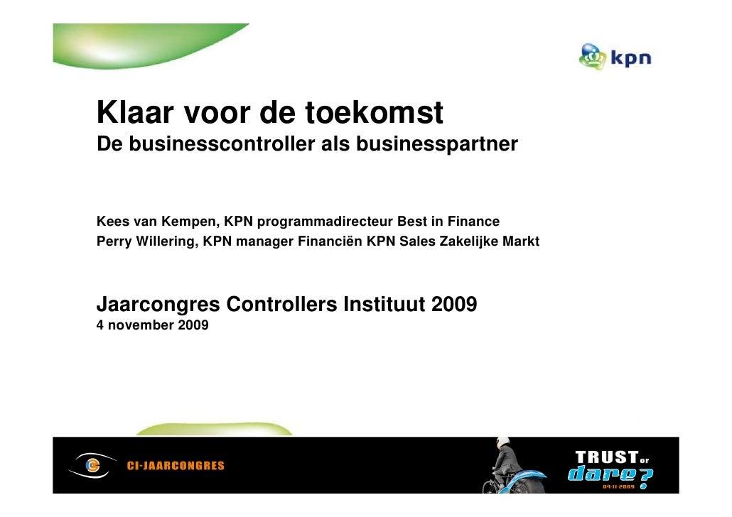 Klaar voor de toekomst De businesscontroller als businesspartner   Kees van Kempen, KPN programmadirecteur Best in Finance...