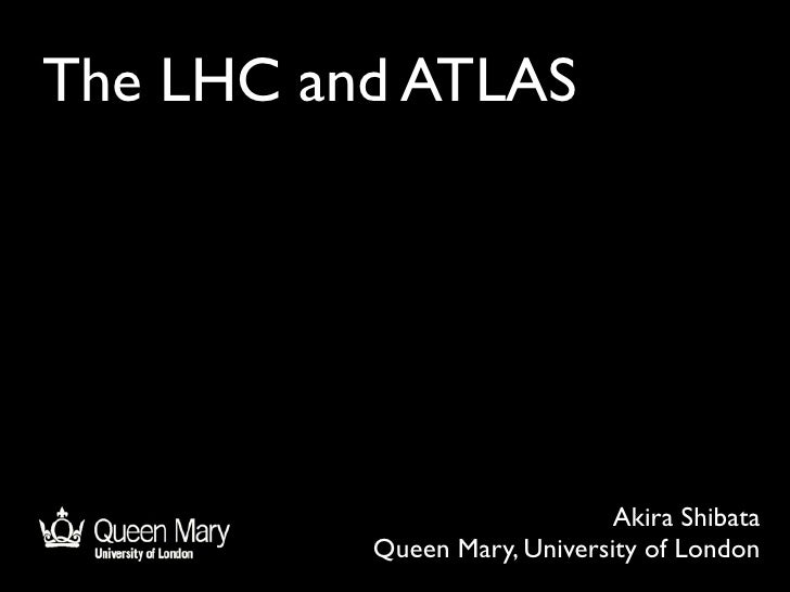 The LHC and ATLAS                                   Akira Shibata           Queen Mary, University of London