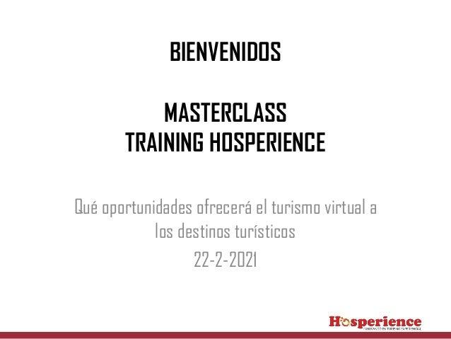 BIENVENIDOS MASTERCLASS TRAINING HOSPERIENCE Qué oportunidades ofrecerá el turismo virtual a los destinos turísticos 22-2-...