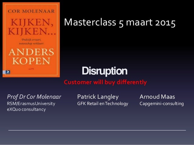 Disruption Customer will buy differently Prof Dr Cor Molenaar RSM/ErasmusUniversity eXQuo consultancy Masterclass 5 maart ...