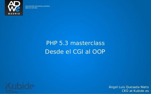 Ángel Luis Quesada Nieto CEO at Kubide.es PHP 5.3 masterclass Desde el CGI al OOP