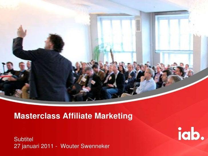Masterclass Affiliate Marketing<br />Subtitel27 januari 2011 -  Wouter Swenneker<br />