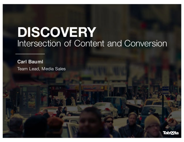 DISCOVERY Intersection of Content and Conversion Carl Bauml Team Lead, Media Sales