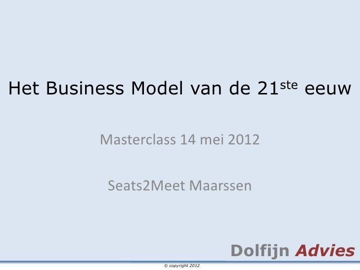 Het Business Model van de 21ste eeuw         Masterclass 14 mei 2012          Seats2Meet Maarssen                         ...