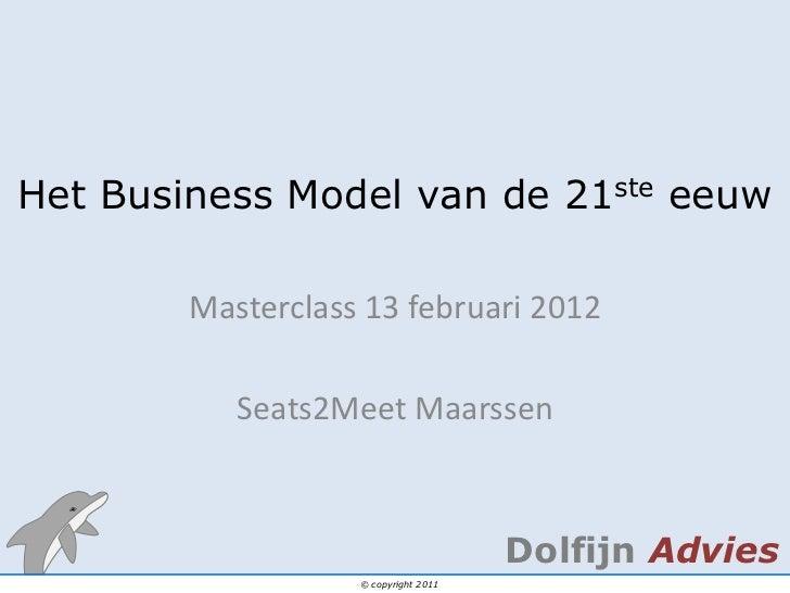 Het Business Model van de 21ste eeuw        Masterclass 13 februari 2012           Seats2Meet Maarssen                    ...