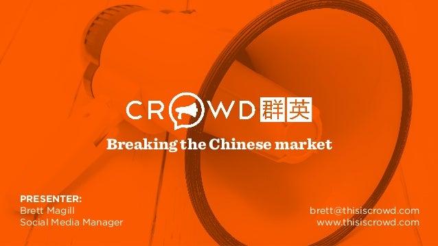 PRESENTER: Brett Magill Social Media Manager brett@thisiscrowd.com www.thisiscrowd.com Breaking the Chinese market