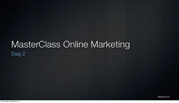 MasterClass Online Marketing           Dag 2                                          @larsboommaandag 5 september 11
