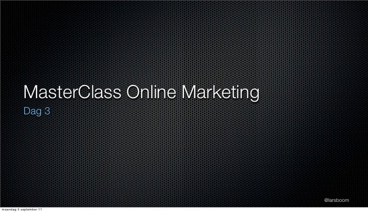 MasterClass Online Marketing           Dag 3                                          @larsboommaandag 5 september 11