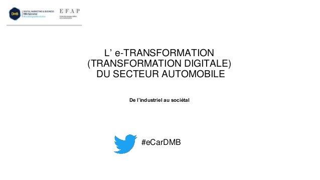 L' e-TRANSFORMATION (TRANSFORMATION DIGITALE) DU SECTEUR AUTOMOBILE #eCarDMB De l'industriel au sociétal