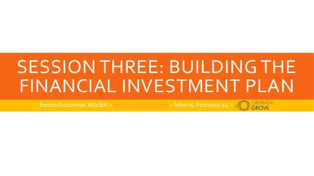 SESSION THREE: BUILDING THE FINANCIAL INVESTMENT PLAN Benno Groosman MScBA – www.groosman.info –Athens, February 24 –