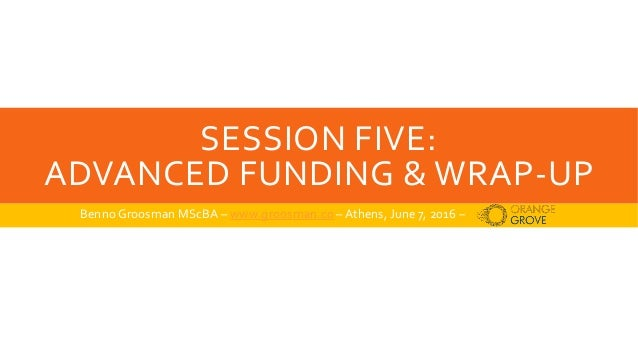 SESSION FIVE: ADVANCED FUNDING & WRAP-UP Benno Groosman MScBA – www.groosman.co –Athens, June 7, 2016 –