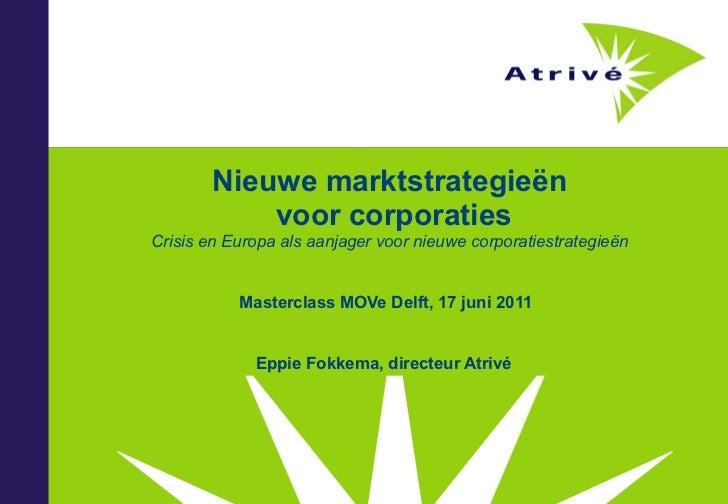 Masterclass MOVe Delft, 17 juni 2011 Eppie Fokkema, directeur Atrivé  Nieuwe marktstrategieën  voor corporaties Crisis en ...