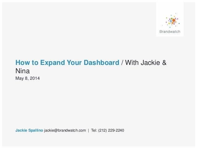 How to Expand Your Dashboard / With Jackie & Nina Jackie Spallino jackie@brandwatch.com | Tel: (212) 229-2240 May 8, 2014