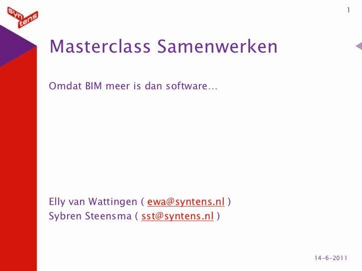 Masterclass Samenwerken<br />Omdat BIM meer is dan software…<br />Elly van Wattingen ( ewa@syntens.nl )<br />Sybren Steens...
