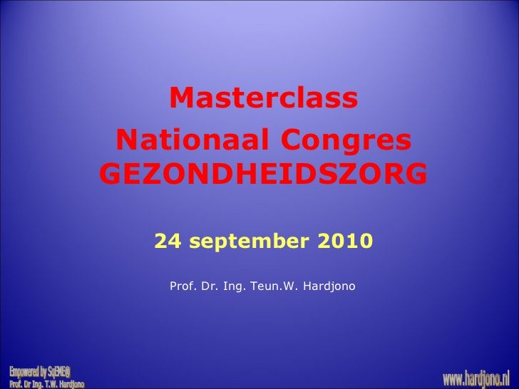 Empowered by SqEME® Prof. Dr Ing. T.W. Hardjono www.hardjono.nl Masterclass Nationaal Congres GEZONDHEIDSZORG 24 september...