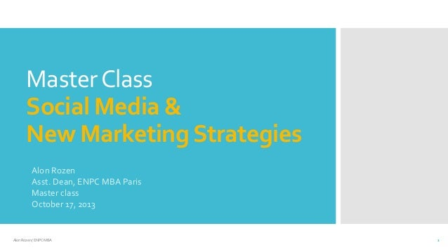 Master Class Social Media & New Marketing Strategies Alon Rozen Asst. Dean, ENPC MBA Paris Master class October 17, 2013  ...