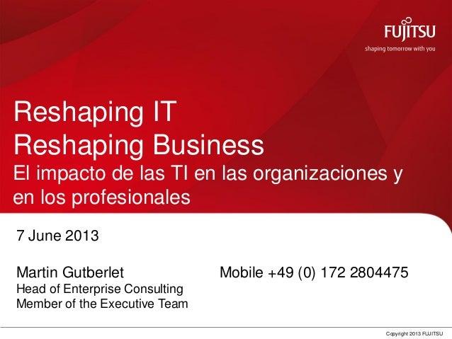 0 Copyright 2013 FUJITSU Reshaping IT Reshaping Business El impacto de las TI en las organizaciones y en los profesionales...