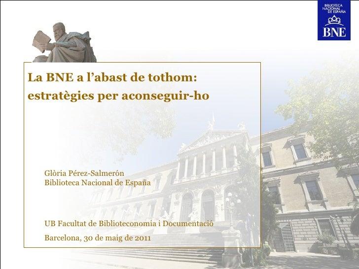 La BNE a l'abast de tothom:estratègies per aconseguir-ho  Glòria Pérez-Salmerón  Biblioteca Nacional de España  UB Faculta...