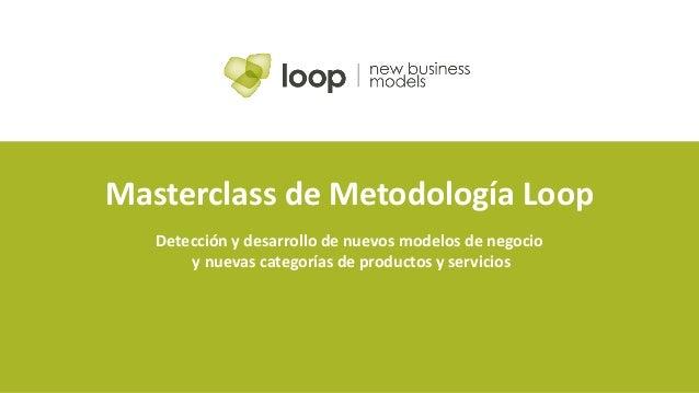 Masterclass de Metodología Loop Detección y desarrollo de nuevos modelos de negocio y nuevas categorías de productos y ser...