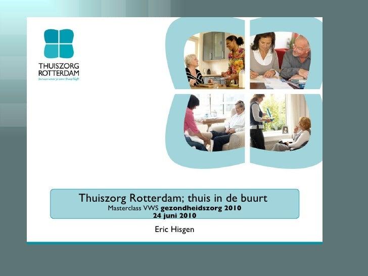 <ul><li>Thuiszorg Rotterdam; thuis in de buurt  </li></ul><ul><li>Masterclass VWS  gezondheidszorg 2010 </li></ul><ul><li>...