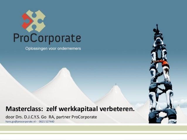 Masterclass: zelf werkkapitaal verbeteren. door Drs. D.J.C.Y.S. Go RA, partner ProCorporate hans.go@procorporate.nl - 0621...