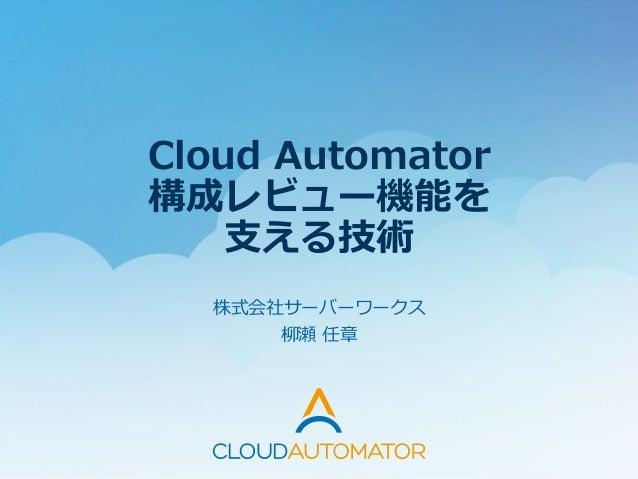 Cloud Automator 構成レビュー機能を ⽀支える技術  株式会社サーバーワークス   柳柳瀬 任章