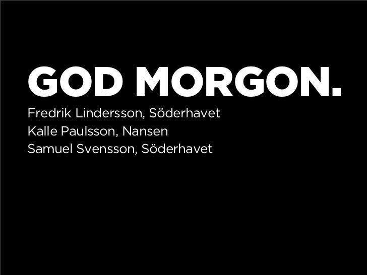 GOD MORGON. Fredrik Lindersson, Söderhavet Kalle Paulsson, Nansen Samuel Svensson, Söderhavet