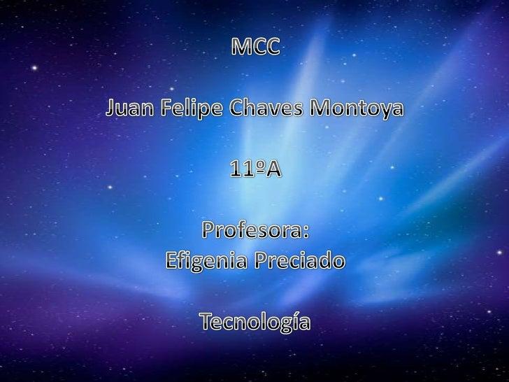 MCC<br />Juan Felipe Chaves Montoya<br />11ºA<br />Profesora:<br />Efigenia Preciado<br />Tecnología<br />
