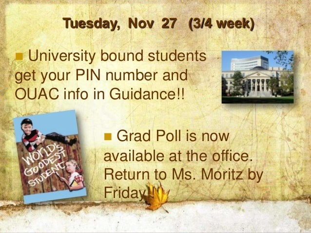 Tuesday, Nov 27 (3/4 week) University bound studentsget your PIN number andOUAC info in Guidance!!             Grad Poll...