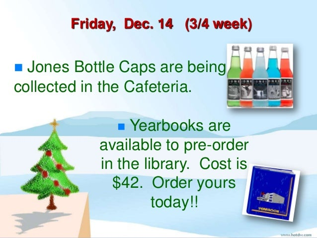 Friday, Dec. 14 (3/4 week) Jones Bottle Caps are beingcollected in the Cafeteria.               Yearbooks are           ...