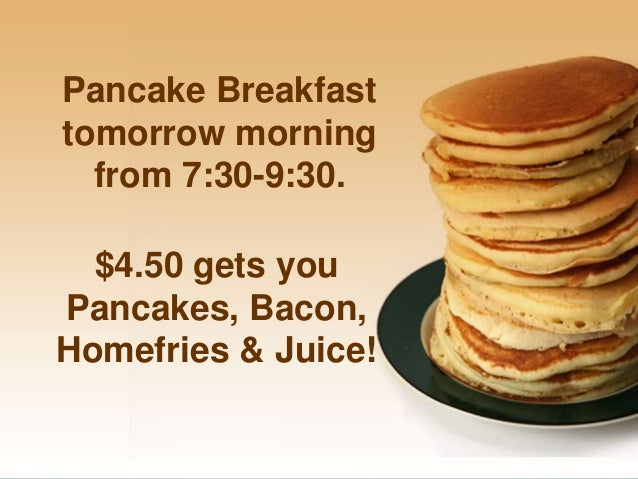 Pancake Breakfasttomorrow morning  from 7:30-9:30.  $4.50 gets youPancakes, Bacon,Homefries & Juice!