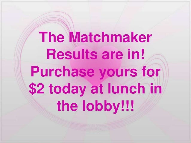 The Matchmaker  Results are in!Purchase yours for$2 today at lunch in    the lobby!!!
