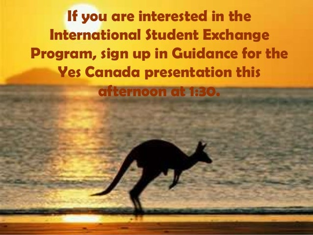 If you are interested in the  International Student ExchangeProgram, sign up in Guidance for the   Yes Canada presentation...